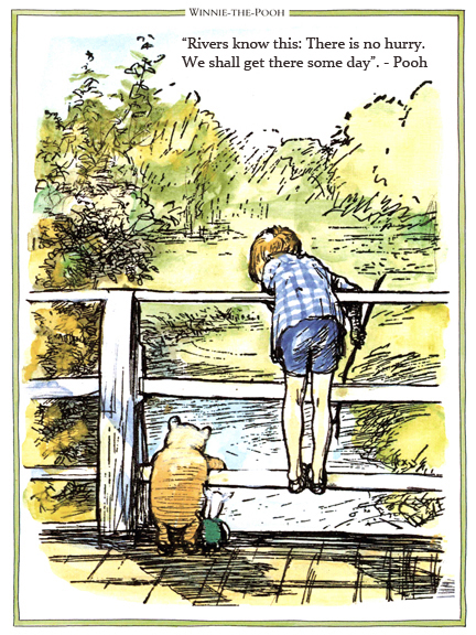 Rivers know this:There is no hurry.We shall get there some day. Pooh